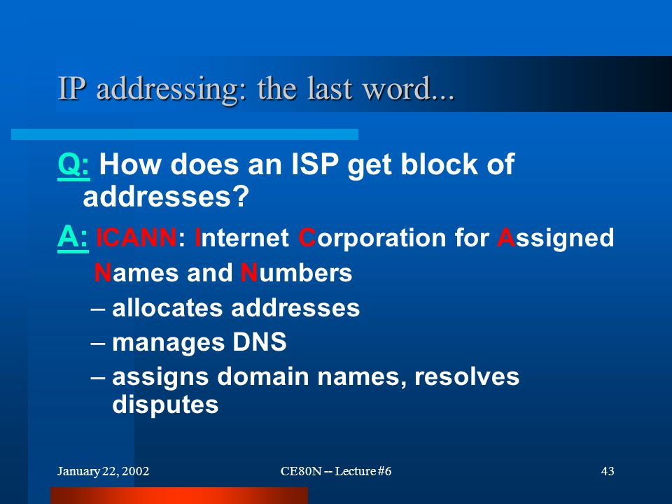 January 22, 2002CE80N -- Lecture #643 IP addressing: the last word... Q: How does an ISP get block of addresses? A: ICANN: Internet Corporation for As