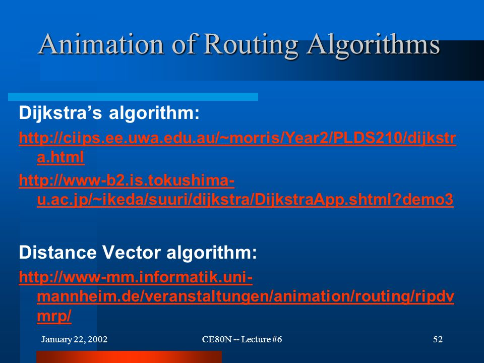January 22, 2002CE80N -- Lecture #652 Animation of Routing Algorithms Dijkstra's algorithm: http://ciips.ee.uwa.edu.au/~morris/Year2/PLDS210/dijkstr a