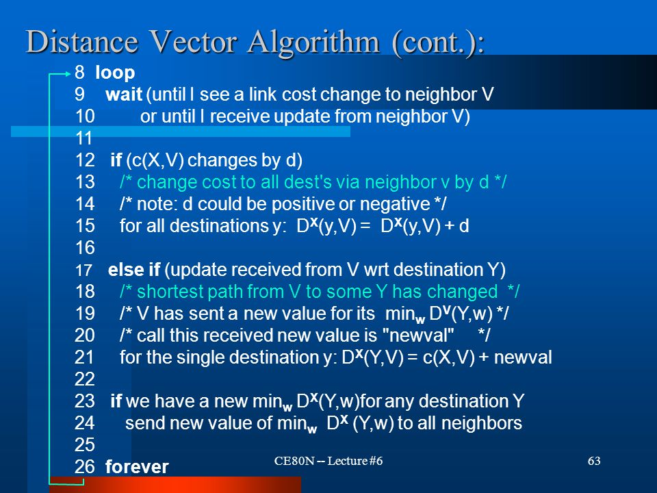 CE80N -- Lecture #663 Distance Vector Algorithm (cont.): 8 loop 9 wait (until I see a link cost change to neighbor V 10 or until I receive update from neighbor V) 11 12 if (c(X,V) changes by d) 13 /* change cost to all dest s via neighbor v by d */ 14 /* note: d could be positive or negative */ 15 for all destinations y: D X (y,V) = D X (y,V) + d 16 17 else if (update received from V wrt destination Y) 18 /* shortest path from V to some Y has changed */ 19 /* V has sent a new value for its min w D V (Y,w) */ 20 /* call this received new value is newval */ 21 for the single destination y: D X (Y,V) = c(X,V) + newval 22 23 if we have a new min w D X (Y,w)for any destination Y 24 send new value of min w D X (Y,w) to all neighbors 25 26 forever