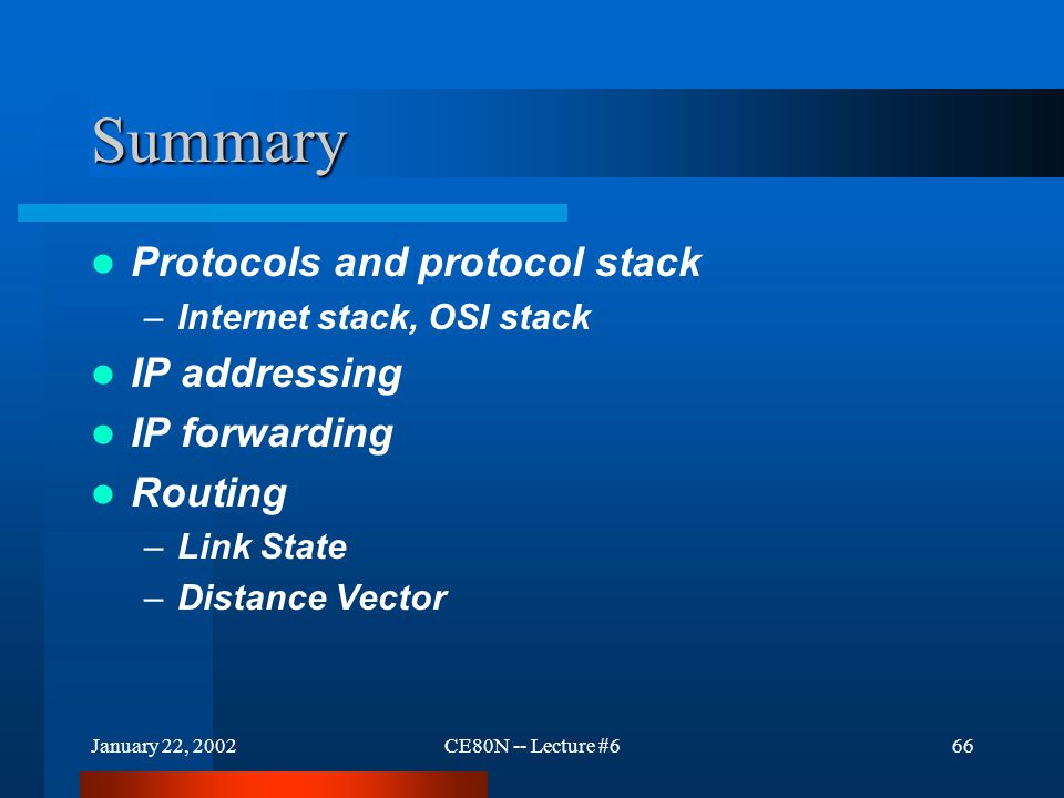 January 22, 2002CE80N -- Lecture #666 Summary Protocols and protocol stack –Internet stack, OSI stack IP addressing IP forwarding Routing –Link State