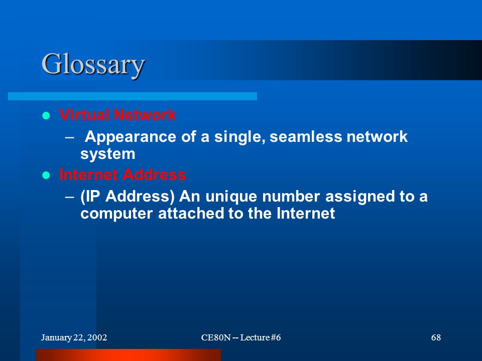 January 22, 2002CE80N -- Lecture #668 Glossary Virtual Network – Appearance of a single, seamless network system Internet Address –(IP Address) An unique number assigned to a computer attached to the Internet