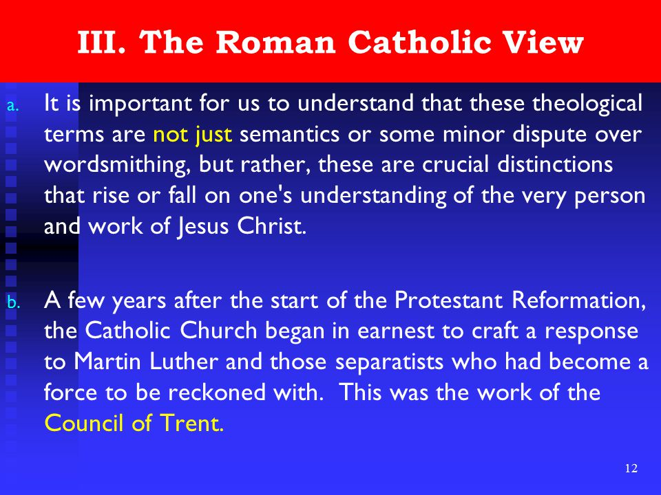 12 III. The Roman Catholic View a. It is important for us to understand that these theological terms are not just semantics or some minor dispute over