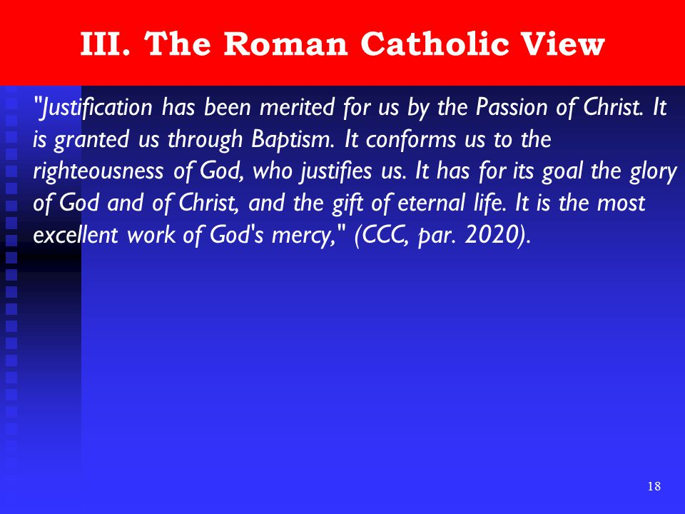 18 III.The Roman Catholic View Justification has been merited for us by the Passion of Christ.
