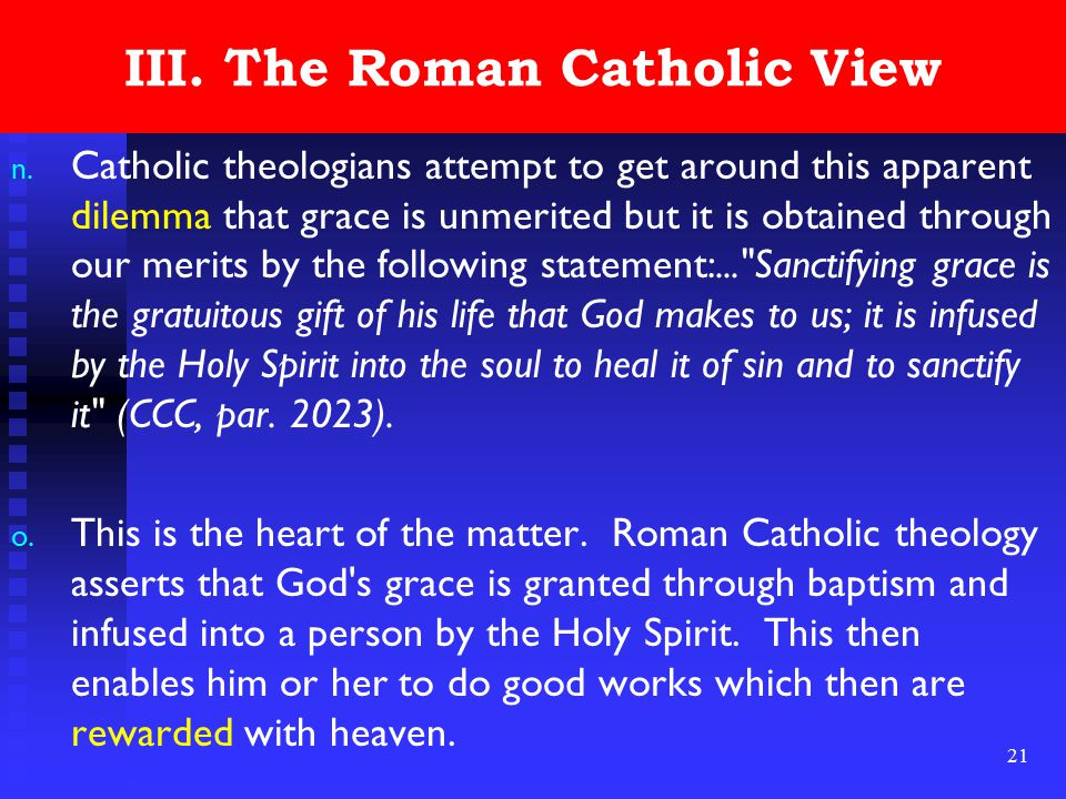 21 III. The Roman Catholic View n. Catholic theologians attempt to get around this apparent dilemma that grace is unmerited but it is obtained through