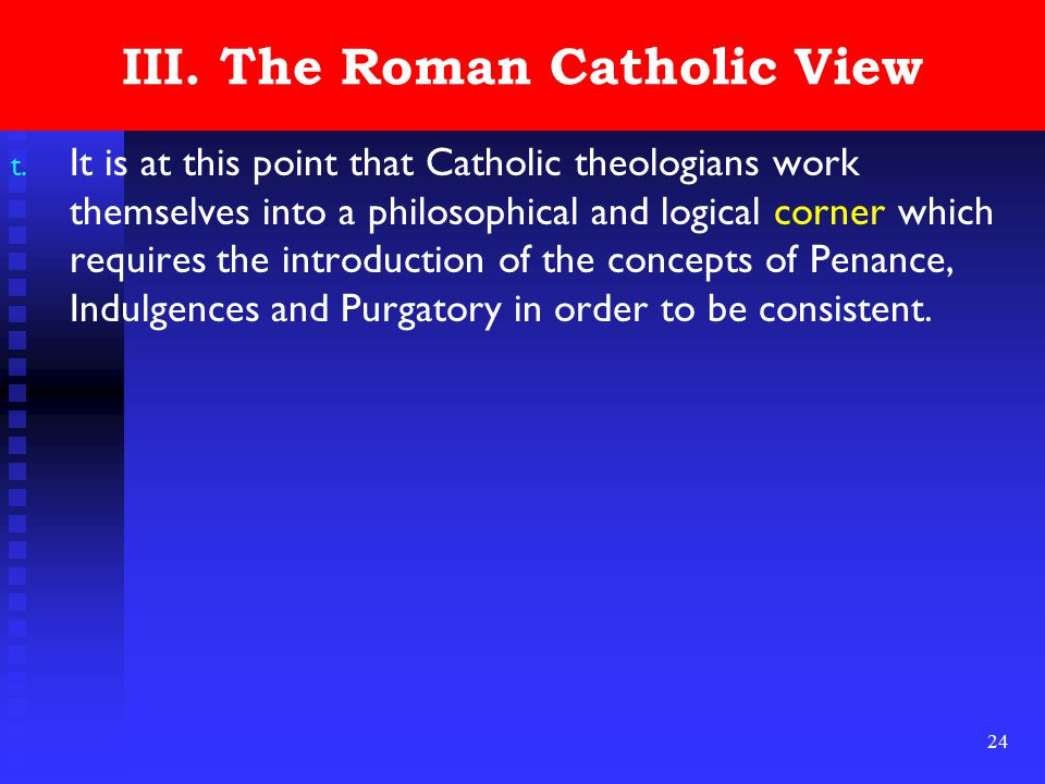 24 III. The Roman Catholic View t. It is at this point that Catholic theologians work themselves into a philosophical and logical corner which require