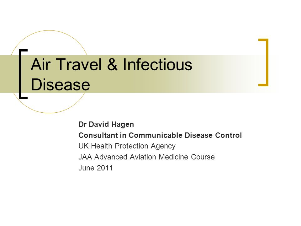 Air Travel & Infectious Disease Dr David Hagen Consultant in Communicable Disease Control UK Health Protection Agency JAA Advanced Aviation Medicine Course June 2011