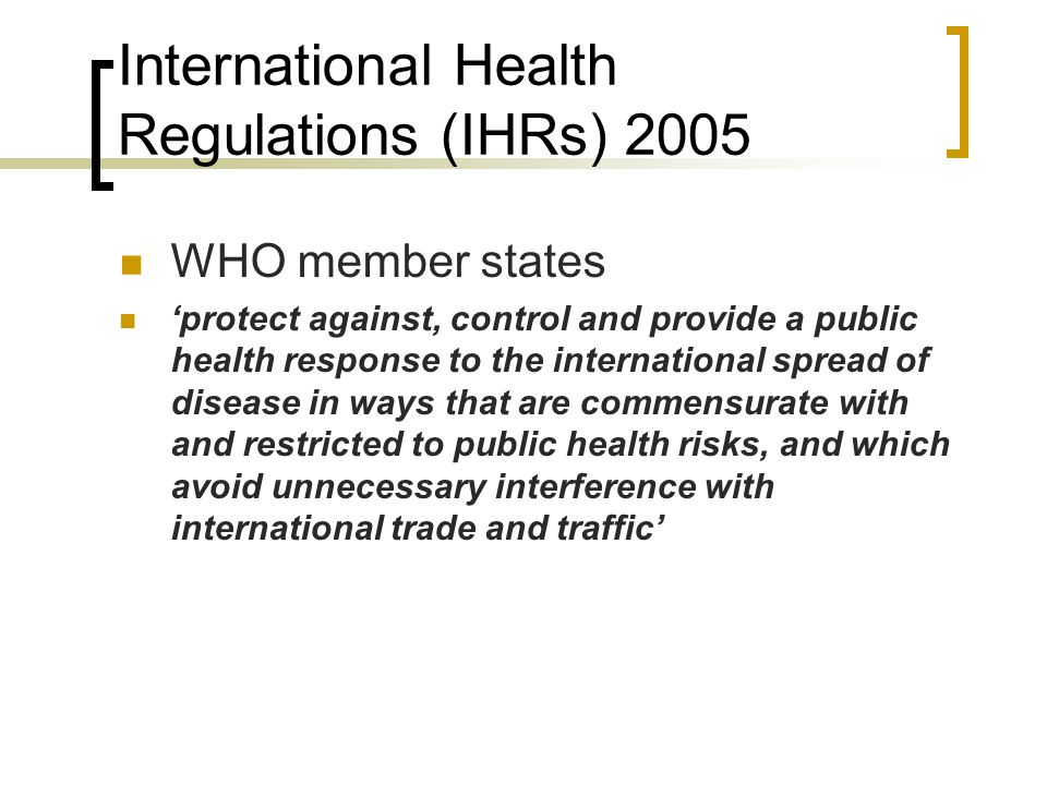 International Health Regulations (IHRs) 2005 WHO member states 'protect against, control and provide a public health response to the international spread of disease in ways that are commensurate with and restricted to public health risks, and which avoid unnecessary interference with international trade and traffic'