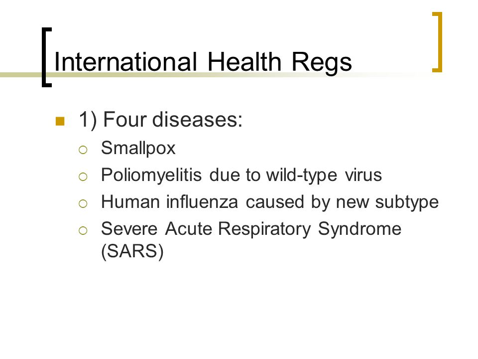 International Health Regs 1) Four diseases:  Smallpox  Poliomyelitis due to wild-type virus  Human influenza caused by new subtype  Severe Acute Respiratory Syndrome (SARS)