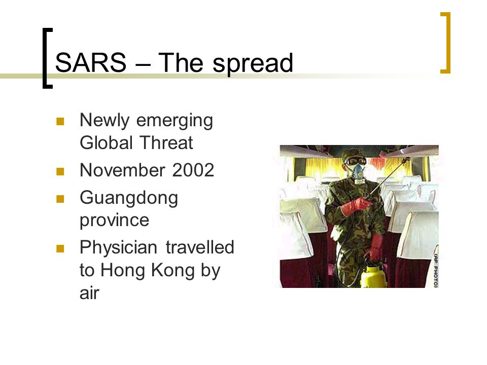 SARS – The spread Newly emerging Global Threat November 2002 Guangdong province Physician travelled to Hong Kong by air
