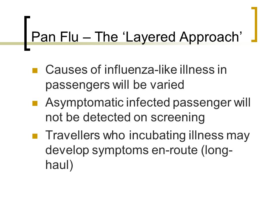 Pan Flu – The 'Layered Approach' Causes of influenza-like illness in passengers will be varied Asymptomatic infected passenger will not be detected on screening Travellers who incubating illness may develop symptoms en-route (long- haul)
