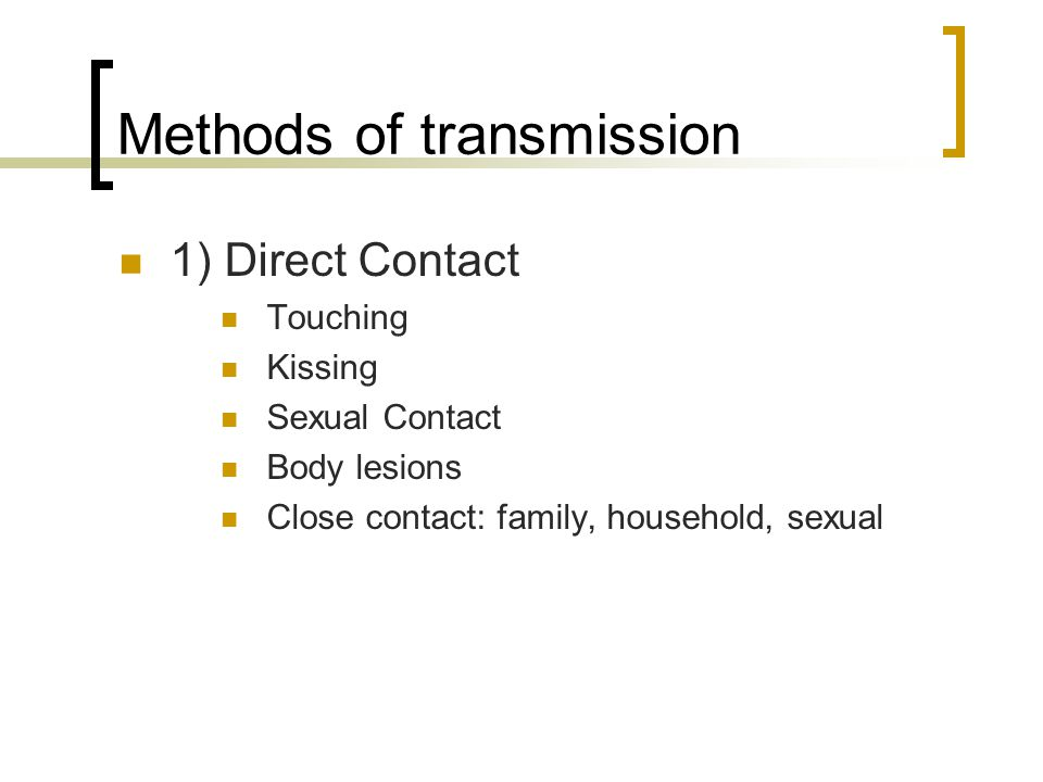 Methods of transmission 1) Direct Contact Touching Kissing Sexual Contact Body lesions Close contact: family, household, sexual