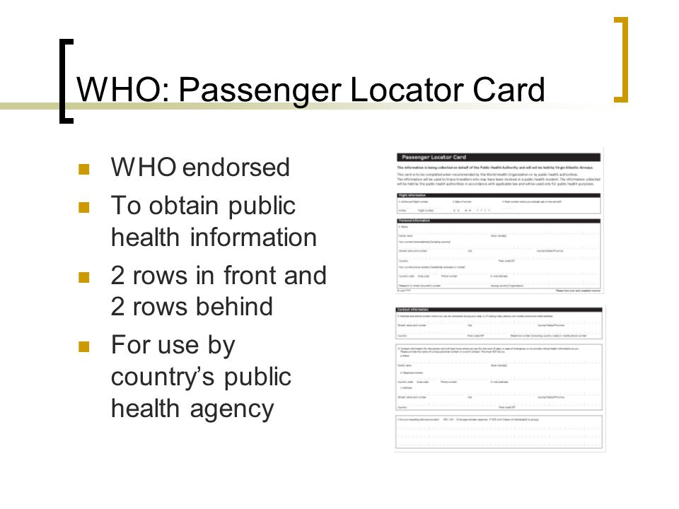 WHO: Passenger Locator Card WHO endorsed To obtain public health information 2 rows in front and 2 rows behind For use by country's public health agency