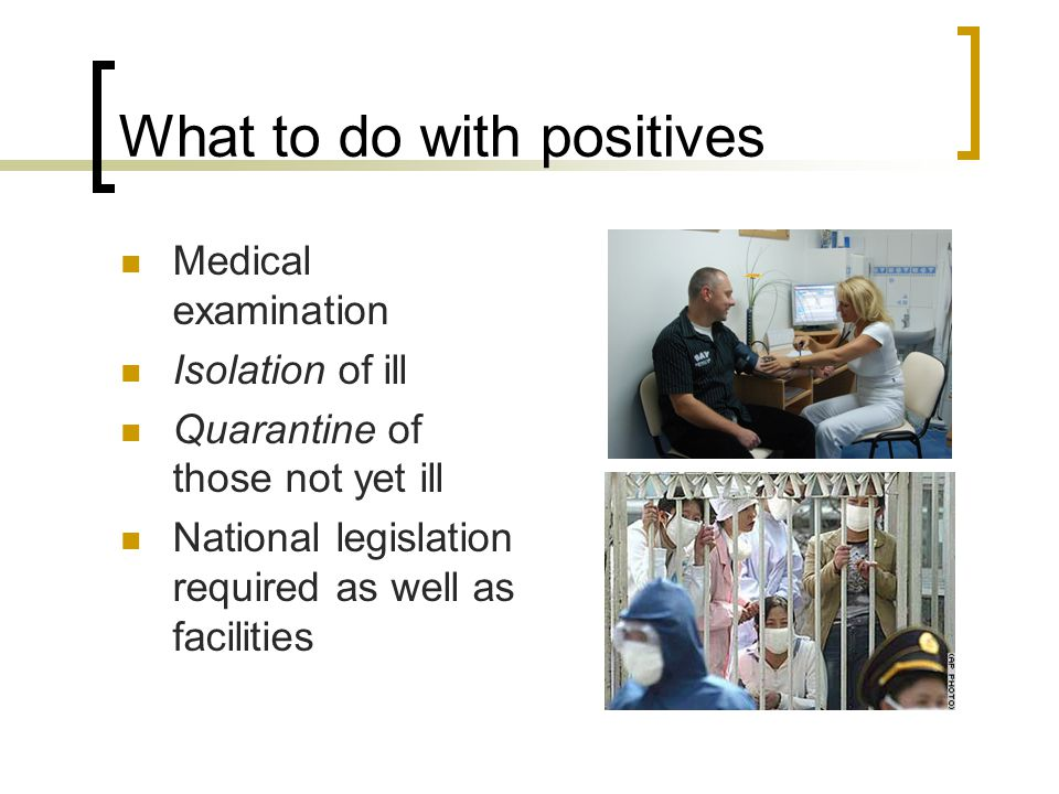 What to do with positives Medical examination Isolation of ill Quarantine of those not yet ill National legislation required as well as facilities