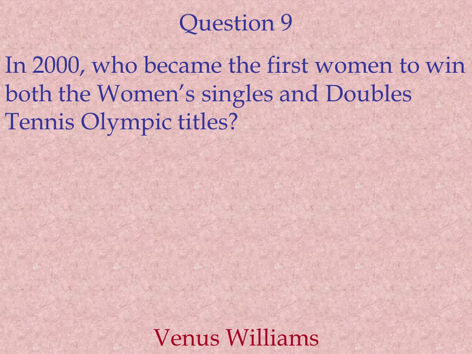 Question 9 In 2000, who became the first women to win both the Women's singles and Doubles Tennis Olympic titles? Venus Williams