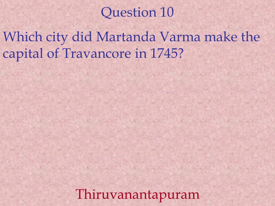 Question 10 Which city did Martanda Varma make the capital of Travancore in 1745 Thiruvanantapuram