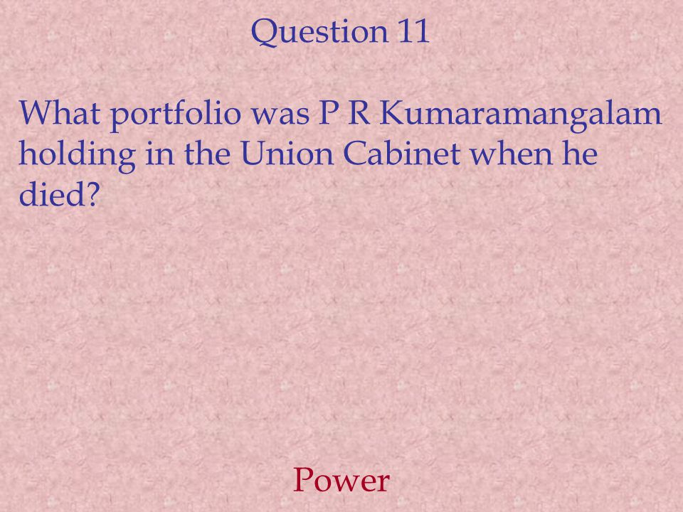 Question 11 What portfolio was P R Kumaramangalam holding in the Union Cabinet when he died Power