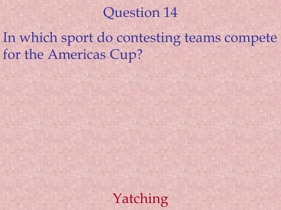 Question 14 In which sport do contesting teams compete for the Americas Cup? Yatching
