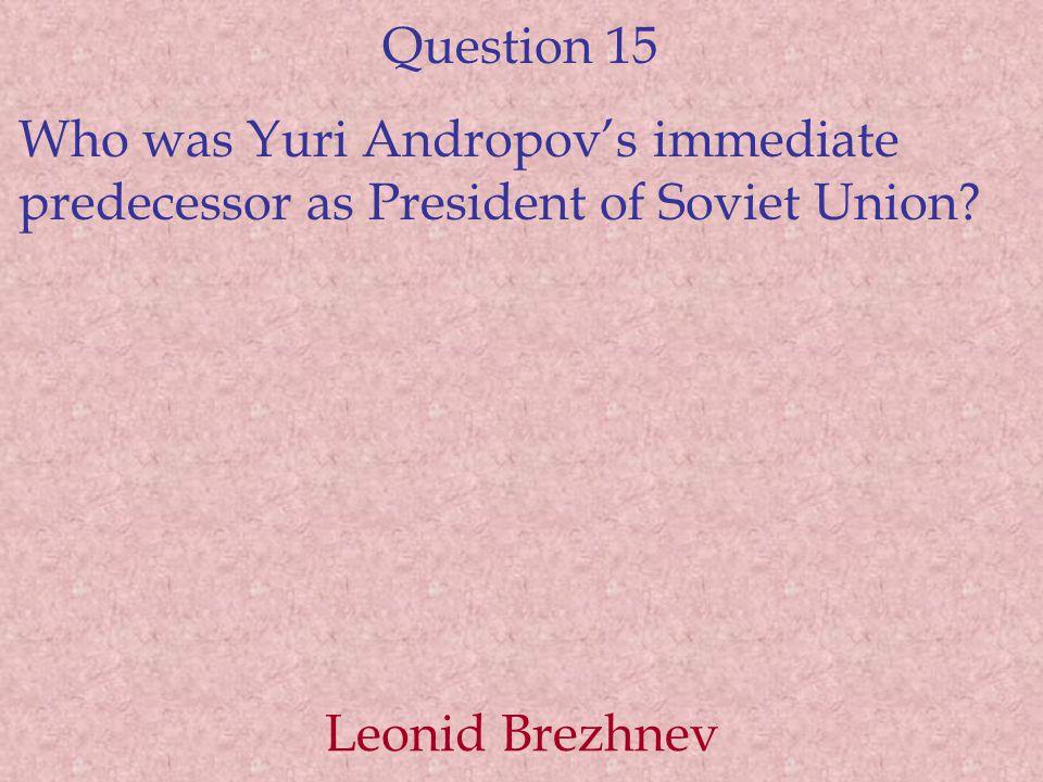 Question 15 Who was Yuri Andropov's immediate predecessor as President of Soviet Union.