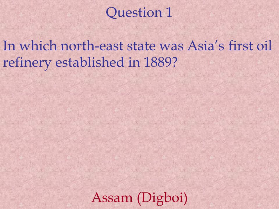 Question 1 In which north-east state was Asia's first oil refinery established in 1889? Assam (Digboi)