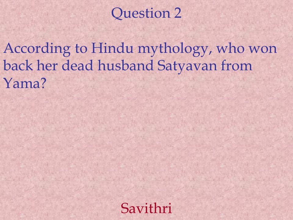 Question 2 According to Hindu mythology, who won back her dead husband Satyavan from Yama Savithri