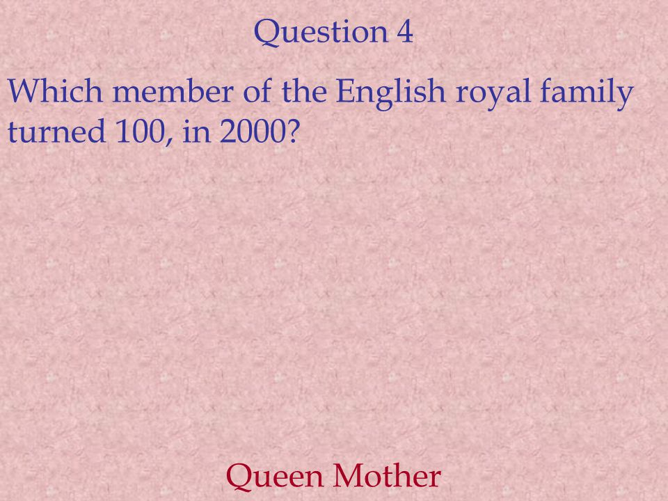 Question 4 Which member of the English royal family turned 100, in 2000 Queen Mother