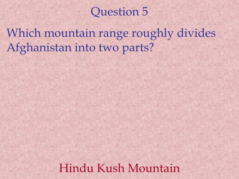 Question 5 Which mountain range roughly divides Afghanistan into two parts Hindu Kush Mountain