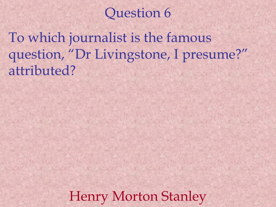 """Question 6 To which journalist is the famous question, """"Dr Livingstone, I presume?"""" attributed? Henry Morton Stanley"""