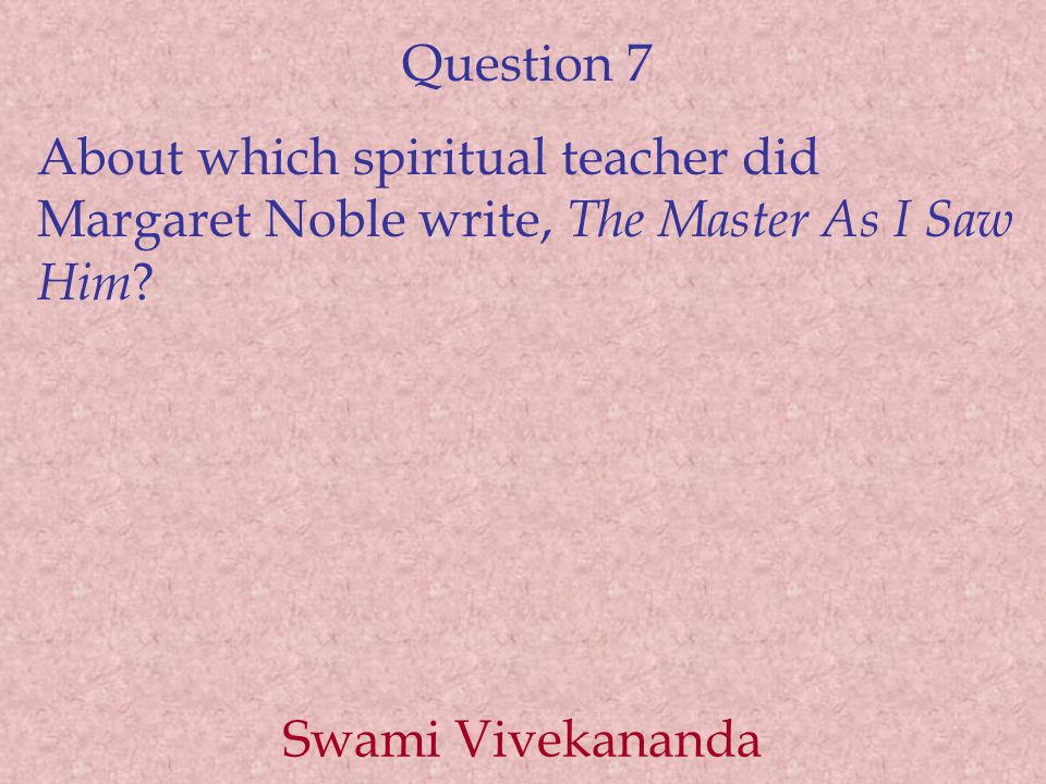 Question 7 About which spiritual teacher did Margaret Noble write, The Master As I Saw Him ? Swami Vivekananda