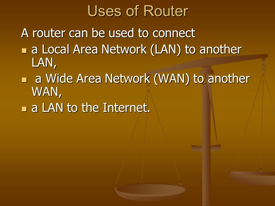 Uses of Router A router can be used to connect a Local Area Network (LAN) to another LAN, a Local Area Network (LAN) to another LAN, a Wide Area Netwo