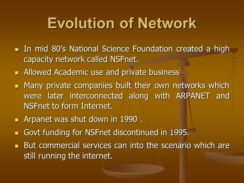 Evolution of Network In mid 80's National Science Foundation created a high capacity network called NSFnet. In mid 80's National Science Foundation cr