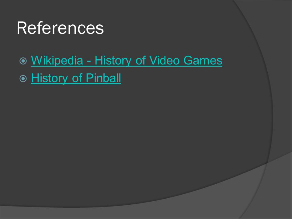 References  Wikipedia - History of Video Games Wikipedia - History of Video Games  History of Pinball History of Pinball