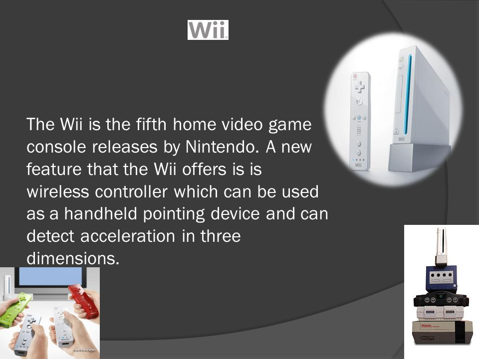 The Wii is the fifth home video game console releases by Nintendo. A new feature that the Wii offers is is wireless controller which can be used as a