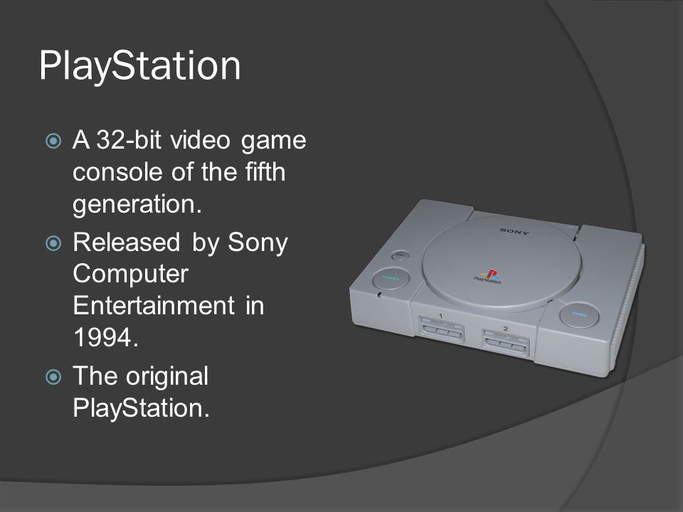 PlayStation  A 32-bit video game console of the fifth generation.  Released by Sony Computer Entertainment in 1994.  The original PlayStation.