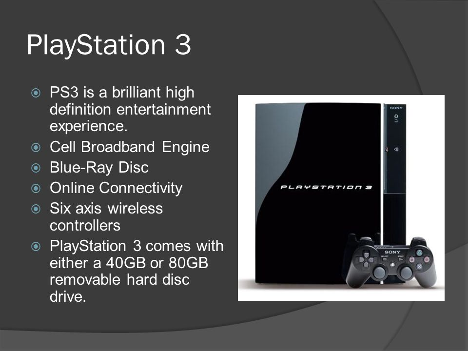 PlayStation 3  PS3 is a brilliant high definition entertainment experience.  Cell Broadband Engine  Blue-Ray Disc  Online Connectivity  Six axis