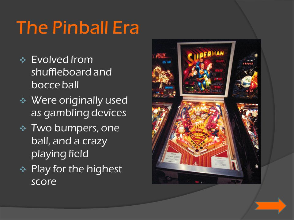 The Pinball Era  Evolved from shuffleboard and bocce ball  Were originally used as gambling devices  Two bumpers, one ball, and a crazy playing fie