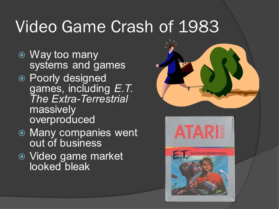 Video Game Crash of 1983  Way too many systems and games  Poorly designed games, including E.T. The Extra-Terrestrial massively overproduced  Many