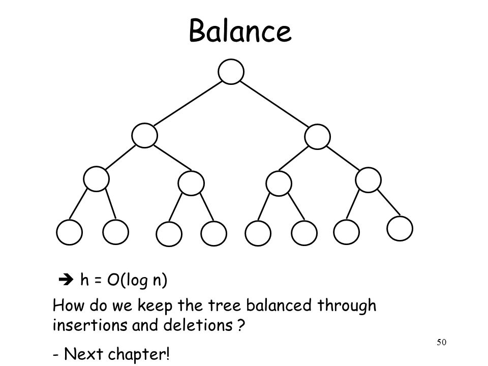 50 Balance  h = O(log n) How do we keep the tree balanced through insertions and deletions .