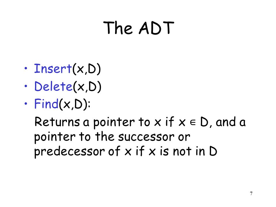 7 The ADT Insert(x,D) Delete(x,D) Find(x,D): Returns a pointer to x if x ∊ D, and a pointer to the successor or predecessor of x if x is not in D
