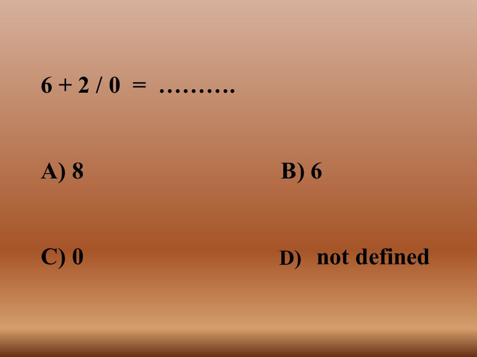 6 + 2 / 0 = ………. A) 8 B) 6 C) 0 not defined D)
