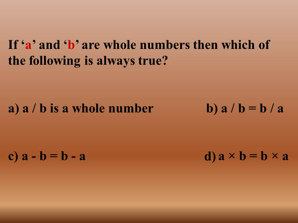 If 'a' and 'b' are whole numbers then which of the following is always true? a) a / b is a whole number b) a / b = b / a c) a - b = b - a a × b = b ×