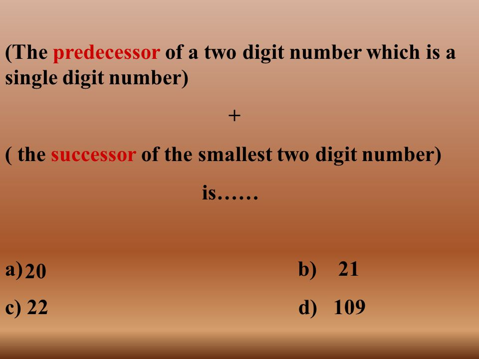 (The predecessor of a two digit number which is a single digit number) + ( the successor of the smallest two digit number) is…… a) b) 21 c) 22 d) 109