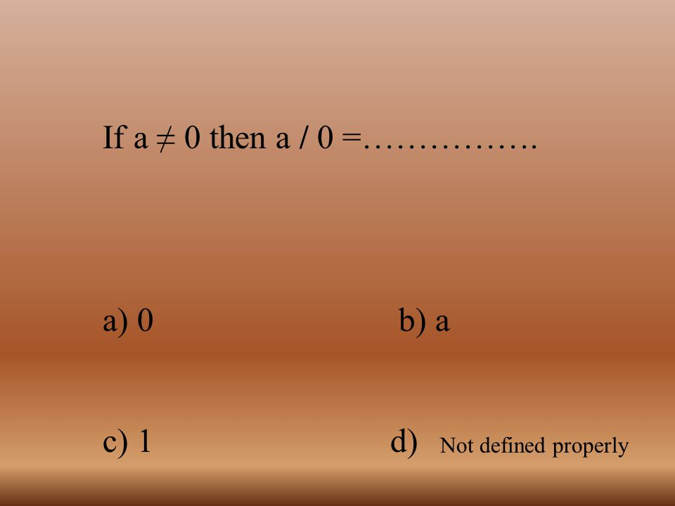 If a ≠ 0 then a / 0 =……………. a) 0 b) a c) 1 d) Not defined properly