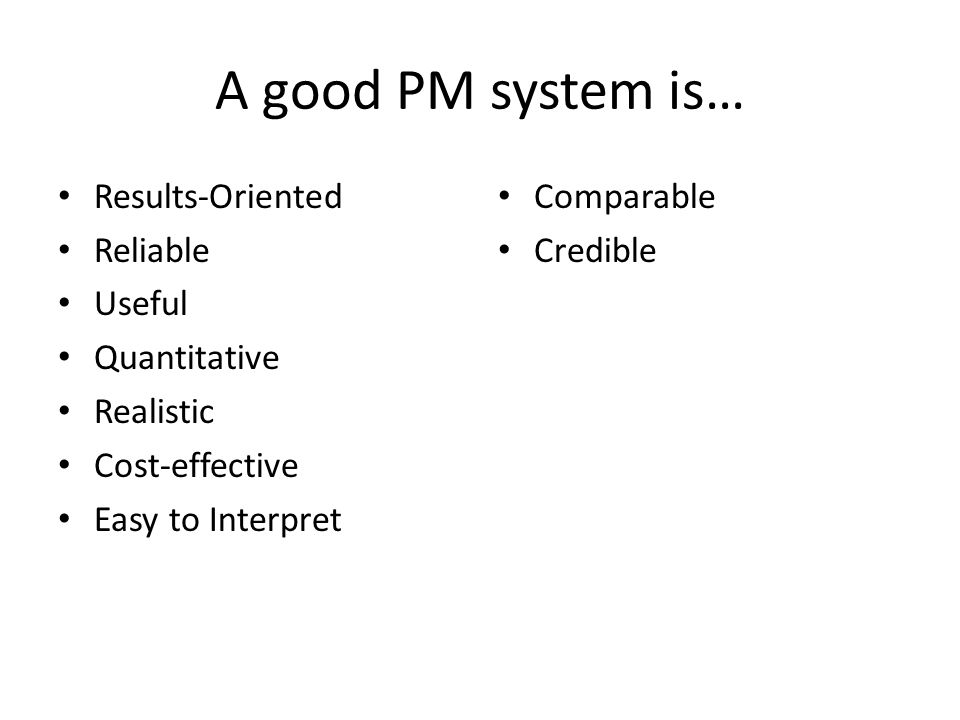 A good PM system is… Results-Oriented Reliable Useful Quantitative Realistic Cost-effective Easy to Interpret Comparable Credible