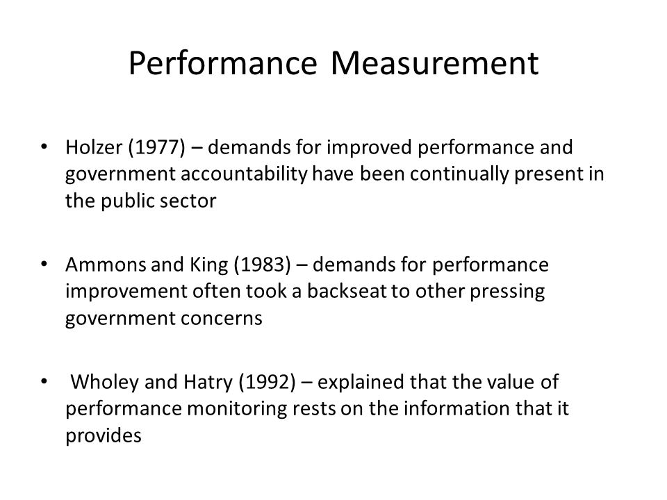 Performance Measurement Holzer (1977) – demands for improved performance and government accountability have been continually present in the public sector Ammons and King (1983) – demands for performance improvement often took a backseat to other pressing government concerns Wholey and Hatry (1992) – explained that the value of performance monitoring rests on the information that it provides