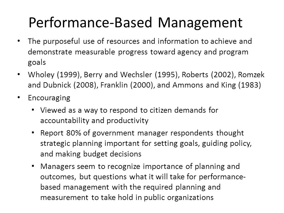 Performance-Based Management The purposeful use of resources and information to achieve and demonstrate measurable progress toward agency and program goals Wholey (1999), Berry and Wechsler (1995), Roberts (2002), Romzek and Dubnick (2008), Franklin (2000), and Ammons and King (1983) Encouraging Viewed as a way to respond to citizen demands for accountability and productivity Report 80% of government manager respondents thought strategic planning important for setting goals, guiding policy, and making budget decisions Managers seem to recognize importance of planning and outcomes, but questions what it will take for performance- based management with the required planning and measurement to take hold in public organizations