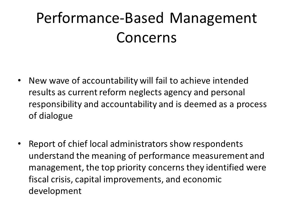 Performance-Based Management Concerns New wave of accountability will fail to achieve intended results as current reform neglects agency and personal responsibility and accountability and is deemed as a process of dialogue Report of chief local administrators show respondents understand the meaning of performance measurement and management, the top priority concerns they identified were fiscal crisis, capital improvements, and economic development