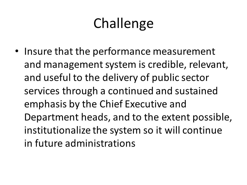 Challenge Insure that the performance measurement and management system is credible, relevant, and useful to the delivery of public sector services through a continued and sustained emphasis by the Chief Executive and Department heads, and to the extent possible, institutionalize the system so it will continue in future administrations