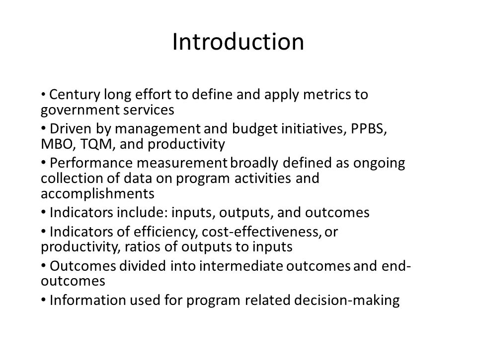 Introduction Century long effort to define and apply metrics to government services Driven by management and budget initiatives, PPBS, MBO, TQM, and productivity Performance measurement broadly defined as ongoing collection of data on program activities and accomplishments Indicators include: inputs, outputs, and outcomes Indicators of efficiency, cost-effectiveness, or productivity, ratios of outputs to inputs Outcomes divided into intermediate outcomes and end- outcomes Information used for program related decision-making