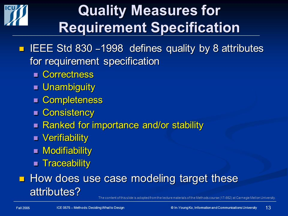 Fall 2005 13 ICE 0575 – Methods: Deciding What to Design © In-Young Ko, Information and Communications University Quality Measures for Requirement Specification IEEE Std 830 – 1998 defines quality by 8 attributes for requirement specification IEEE Std 830 – 1998 defines quality by 8 attributes for requirement specification Correctness Correctness Unambiguity Unambiguity Completeness Completeness Consistency Consistency Ranked for importance and/or stability Ranked for importance and/or stability Verifiability Verifiability Modifiability Modifiability Traceability Traceability How does use case modeling target these attributes.