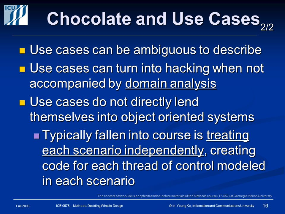 Fall 2005 16 ICE 0575 – Methods: Deciding What to Design © In-Young Ko, Information and Communications University Chocolate and Use Cases Use cases can be ambiguous to describe Use cases can be ambiguous to describe Use cases can turn into hacking when not accompanied by domain analysis Use cases can turn into hacking when not accompanied by domain analysis Use cases do not directly lend themselves into object oriented systems Use cases do not directly lend themselves into object oriented systems Typically fallen into course is treating each scenario independently, creating code for each thread of control modeled in each scenario Typically fallen into course is treating each scenario independently, creating code for each thread of control modeled in each scenario 2/2 The content of this slide is adopted from the lecture materials of the Methods course (17-652) at Carnegie Mellon University.